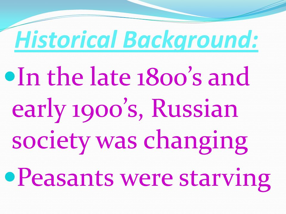 Historical Background: In the late 1800s and early 1900s, Russian society was changing Peasants were starving