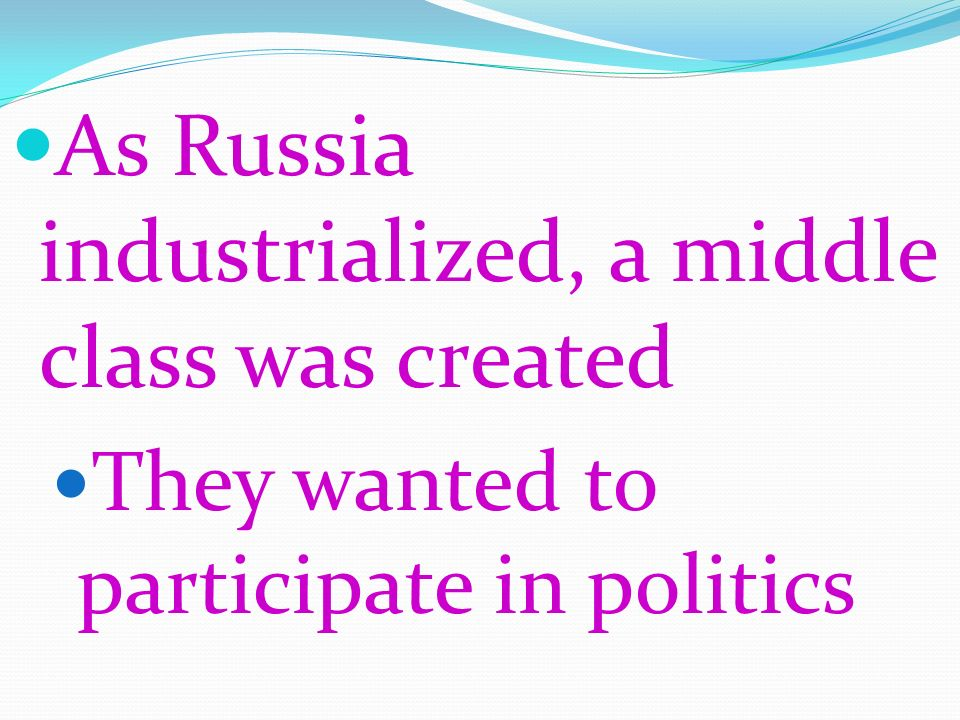 As Russia industrialized, a middle class was created They wanted to participate in politics