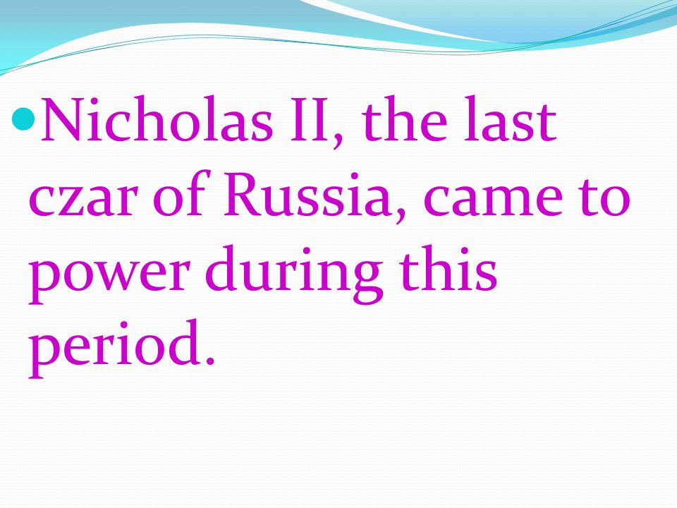 Nicholas II, the last czar of Russia, came to power during this period.