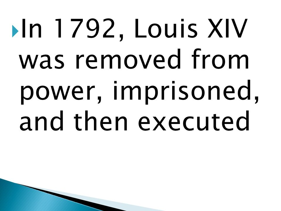 In 1792, Louis XIV was removed from power, imprisoned, and then executed