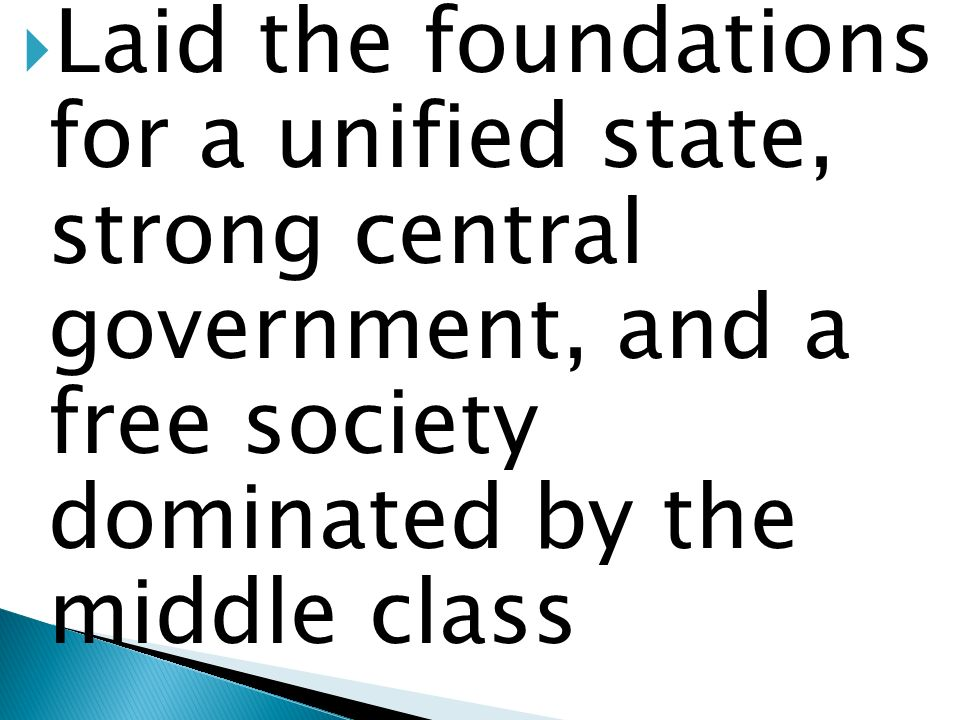 Laid the foundations for a unified state, strong central government, and a free society dominated by the middle class