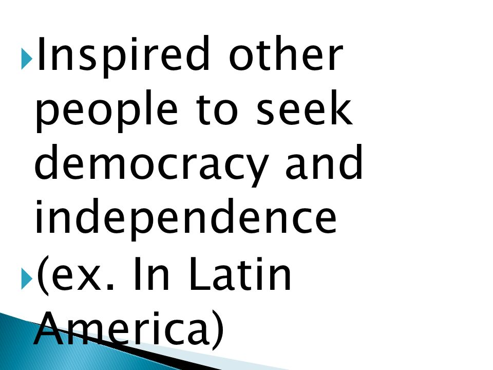Inspired other people to seek democracy and independence (ex. In Latin America)