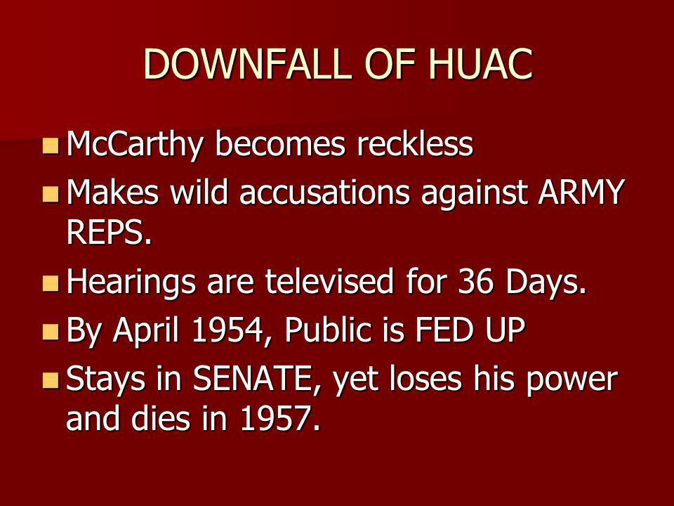 DOWNFALL OF HUAC McCarthy becomes reckless McCarthy becomes reckless Makes wild accusations against ARMY REPS.