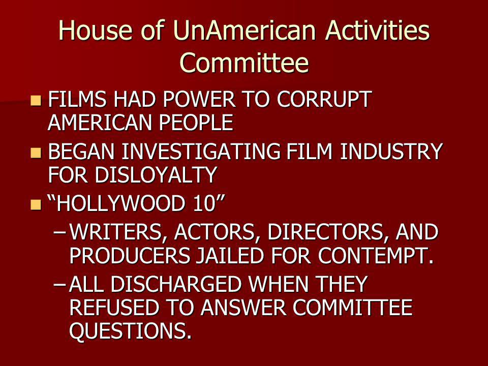 House of UnAmerican Activities Committee FILMS HAD POWER TO CORRUPT AMERICAN PEOPLE FILMS HAD POWER TO CORRUPT AMERICAN PEOPLE BEGAN INVESTIGATING FILM INDUSTRY FOR DISLOYALTY BEGAN INVESTIGATING FILM INDUSTRY FOR DISLOYALTY HOLLYWOOD 10 HOLLYWOOD 10 –WRITERS, ACTORS, DIRECTORS, AND PRODUCERS JAILED FOR CONTEMPT.