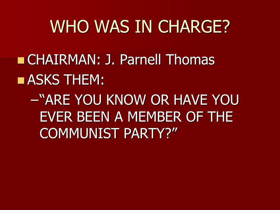 WHO WAS IN CHARGE. CHAIRMAN: J. Parnell Thomas CHAIRMAN: J.
