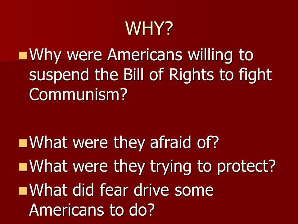 WHY. Why were Americans willing to suspend the Bill of Rights to fight Communism.