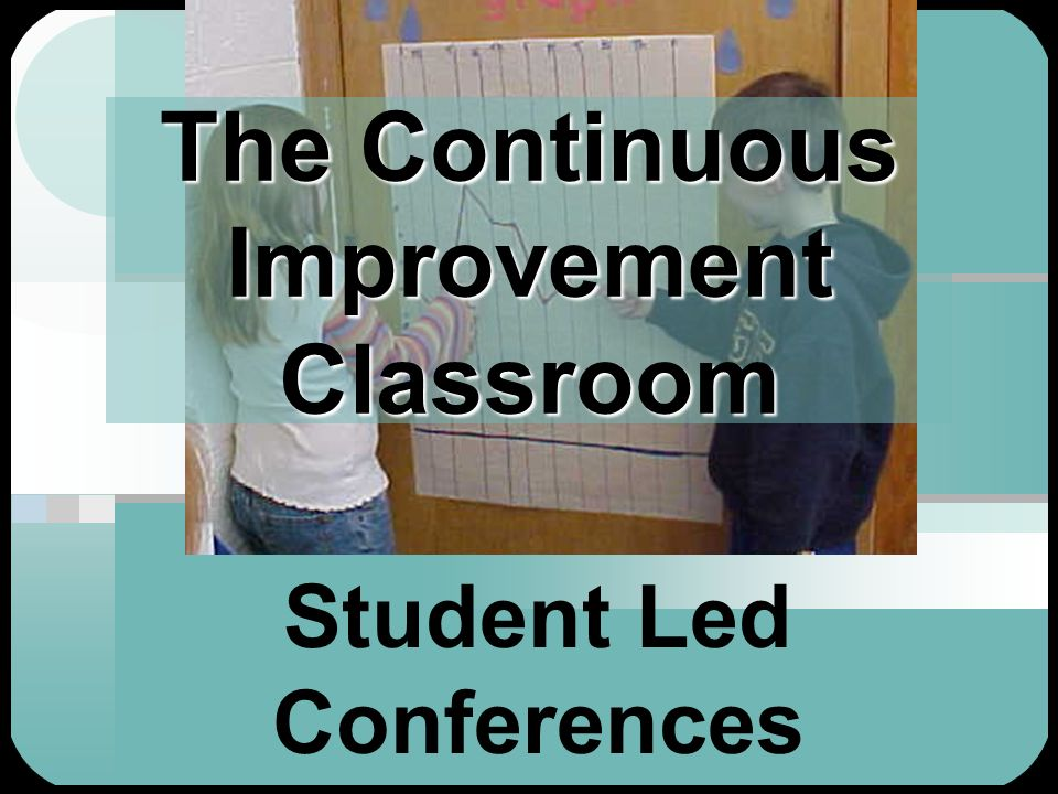 The Continuous Improvement Classroom Student Led Conferences