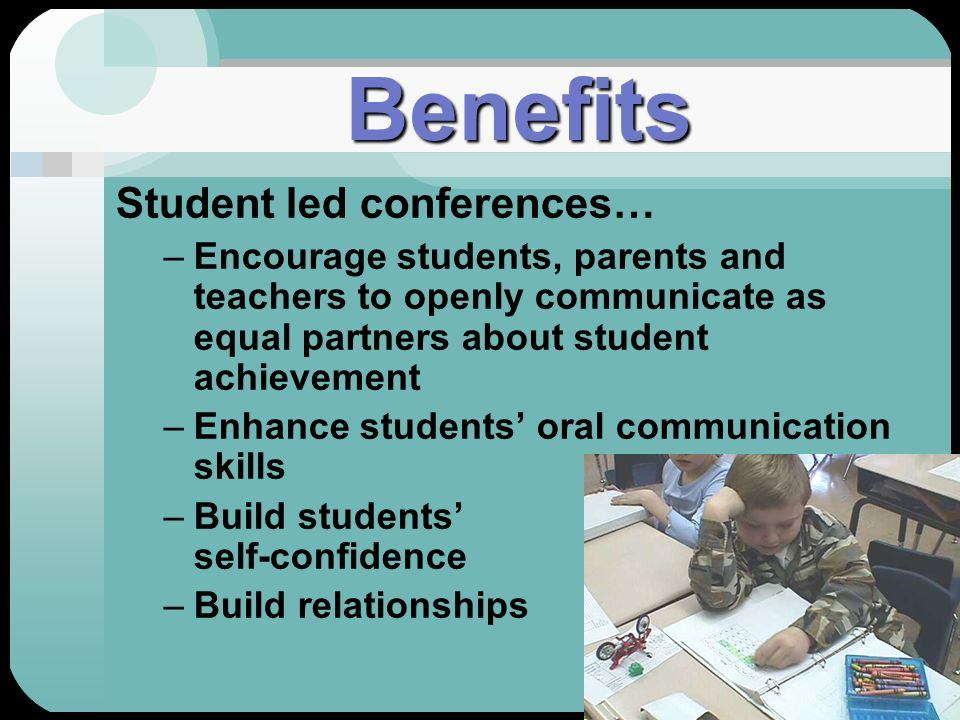 Benefits Student led conferences… –Encourage students, parents and teachers to openly communicate as equal partners about student achievement –Enhance