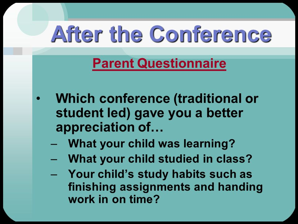 After the Conference Parent Questionnaire Which conference (traditional or student led) gave you a better appreciation of… –What your child was learni