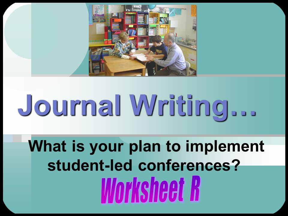 Journal Writing… What is your plan to implement student-led conferences?