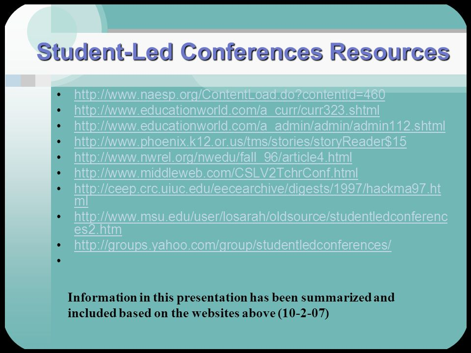 Student-Led Conferences Resources http://www.naesp.org/ContentLoad.do?contentId=460 http://www.educationworld.com/a_curr/curr323.shtml http://www.educ