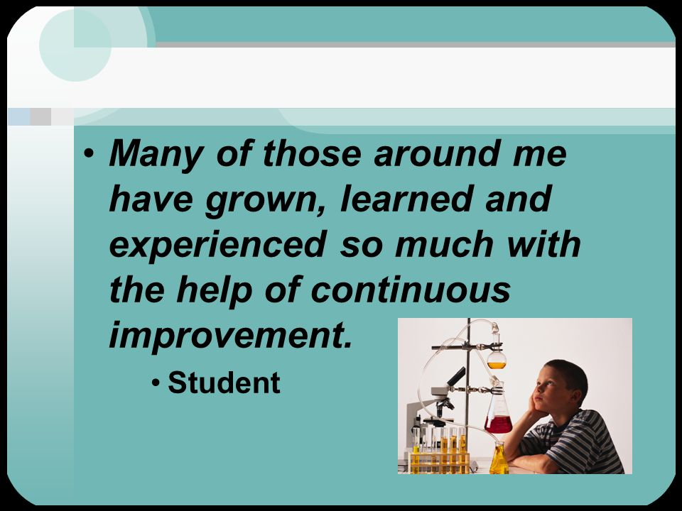 Many of those around me have grown, learned and experienced so much with the help of continuous improvement. Student