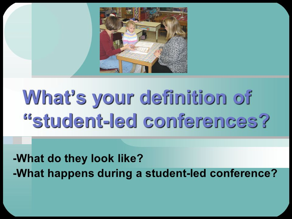 Whats your definition of student-led conferences? -What do they look like? -What happens during a student-led conference?
