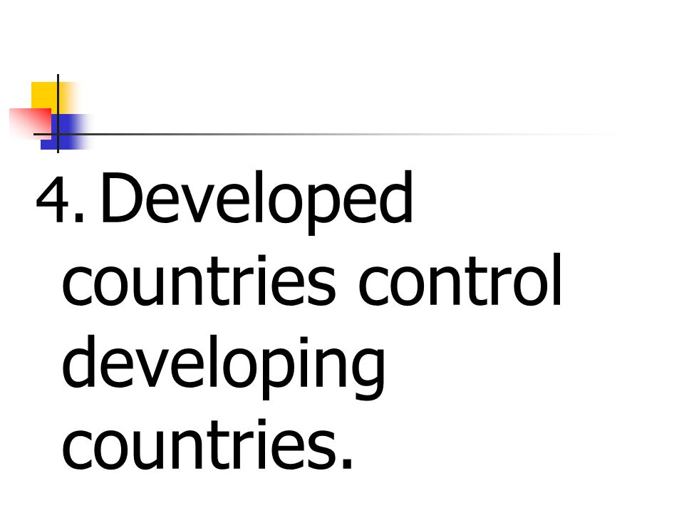 4. Developed countries control developing countries.