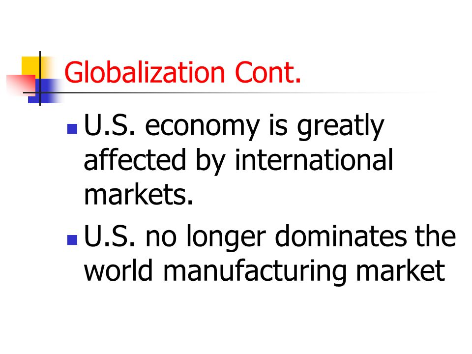 Globalization Cont. U.S. economy is greatly affected by international markets.