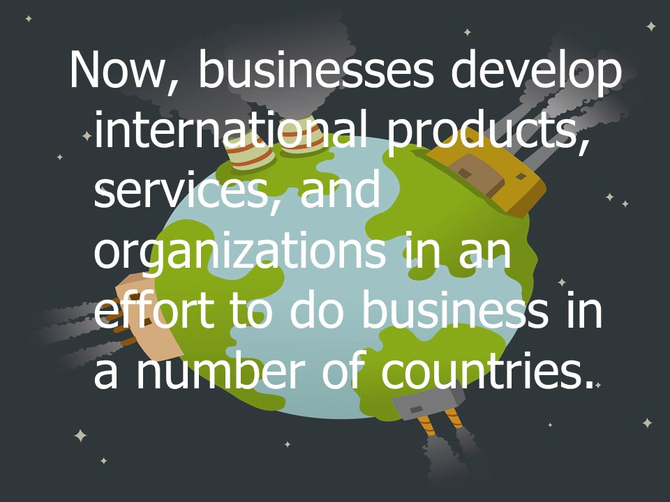 Now, businesses develop international products, services, and organizations in an effort to do business in a number of countries.