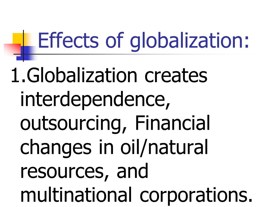 Effects of globalization: 1.Globalization creates interdependence, outsourcing, Financial changes in oil/natural resources, and multinational corporations.