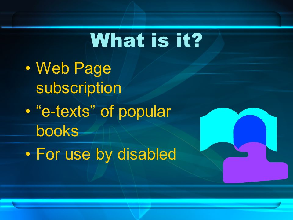 What is it? Web Page subscription e-texts of popular books For use by disabled