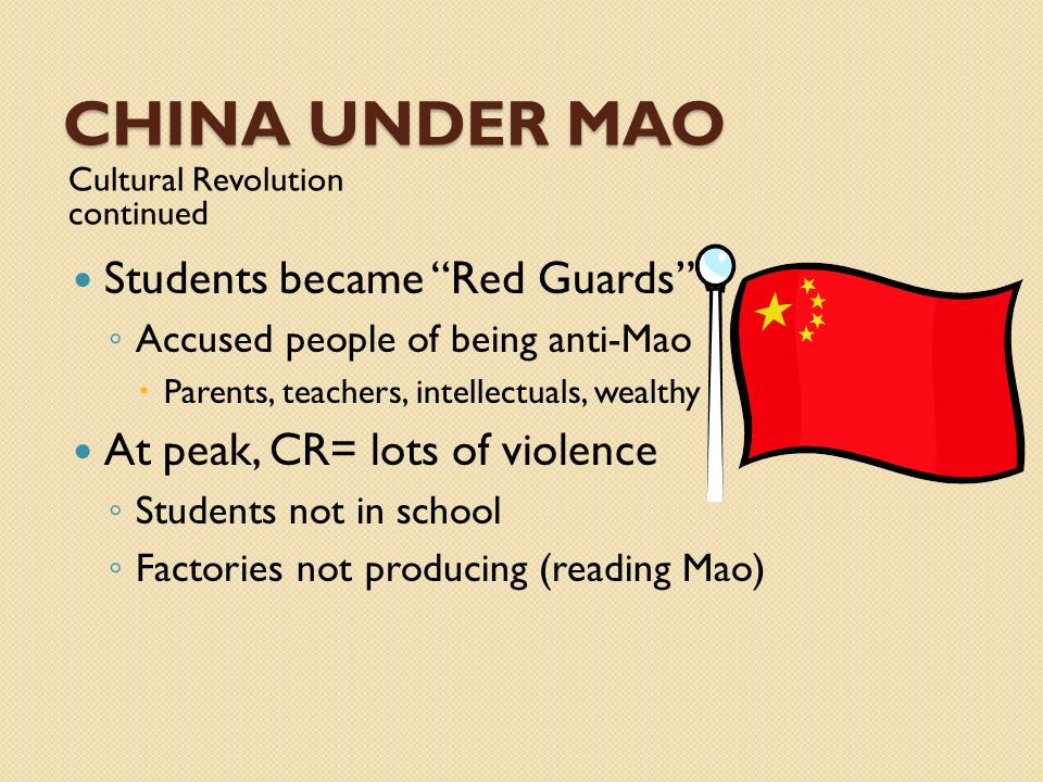 CHINA UNDER MAO Cultural Revolution continued Students became Red Guards Accused people of being anti-Mao Parents, teachers, intellectuals, wealthy At