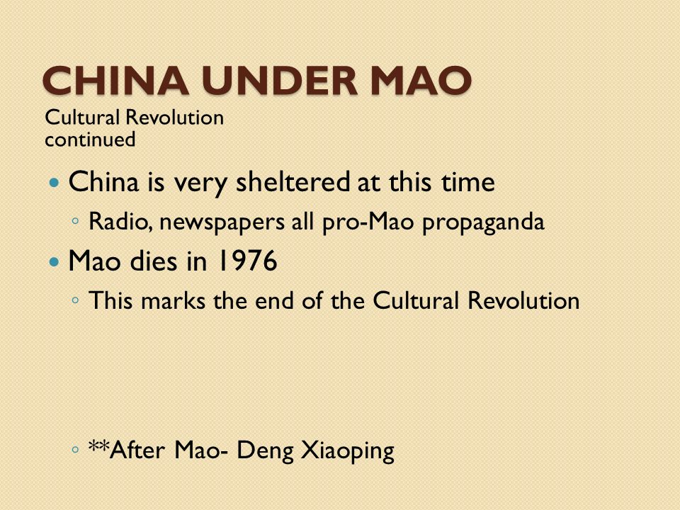 CHINA UNDER MAO Cultural Revolution continued China is very sheltered at this time Radio, newspapers all pro-Mao propaganda Mao dies in 1976 This mark