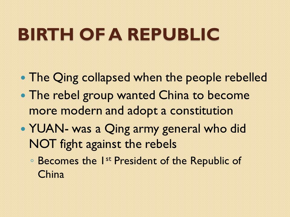 BIRTH OF A REPUBLIC The Qing collapsed when the people rebelled The rebel group wanted China to become more modern and adopt a constitution YUAN- was