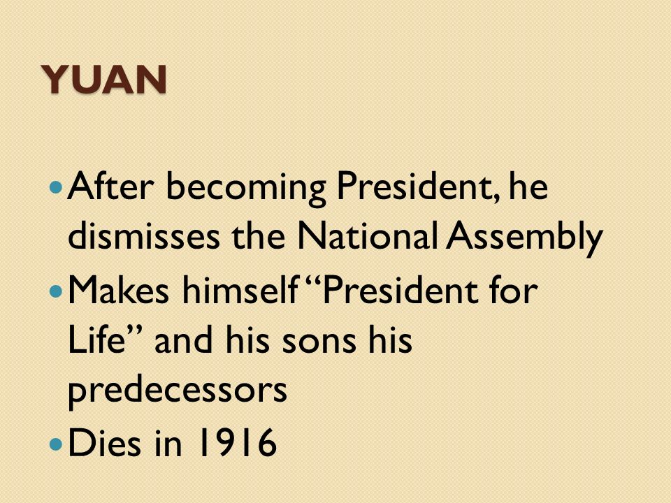 YUAN After becoming President, he dismisses the National Assembly Makes himself President for Life and his sons his predecessors Dies in 1916