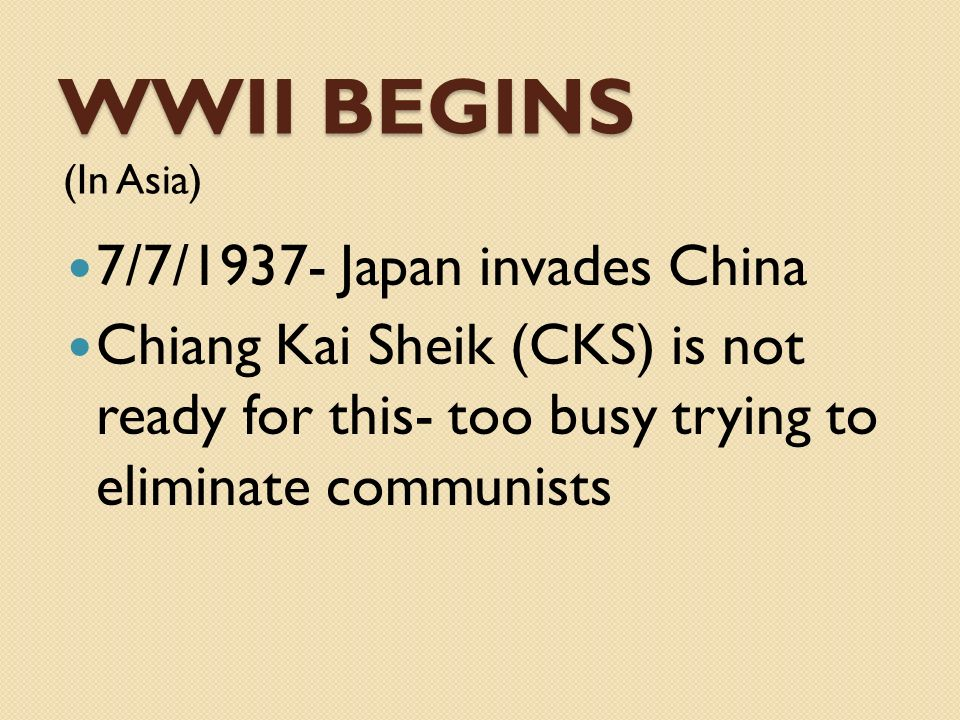 WWII BEGINS (In Asia) 7/7/1937- Japan invades China Chiang Kai Sheik (CKS) is not ready for this- too busy trying to eliminate communists