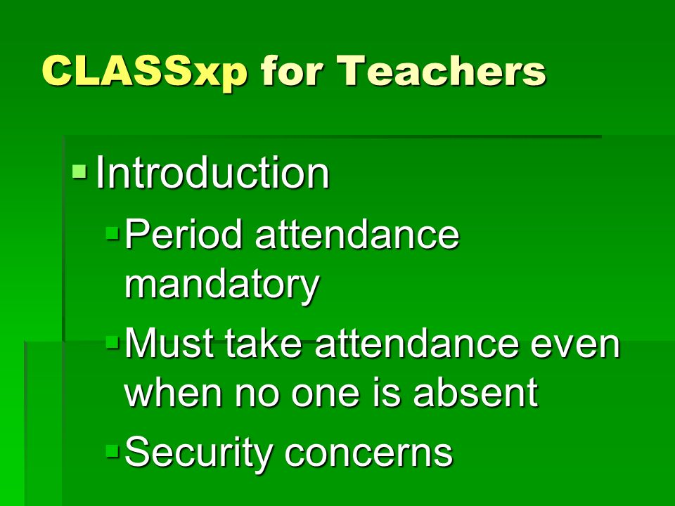 CLASSxp for Teachers Introduction Introduction Period attendance mandatory Period attendance mandatory Must take attendance even when no one is absent Must take attendance even when no one is absent Security concerns Security concerns