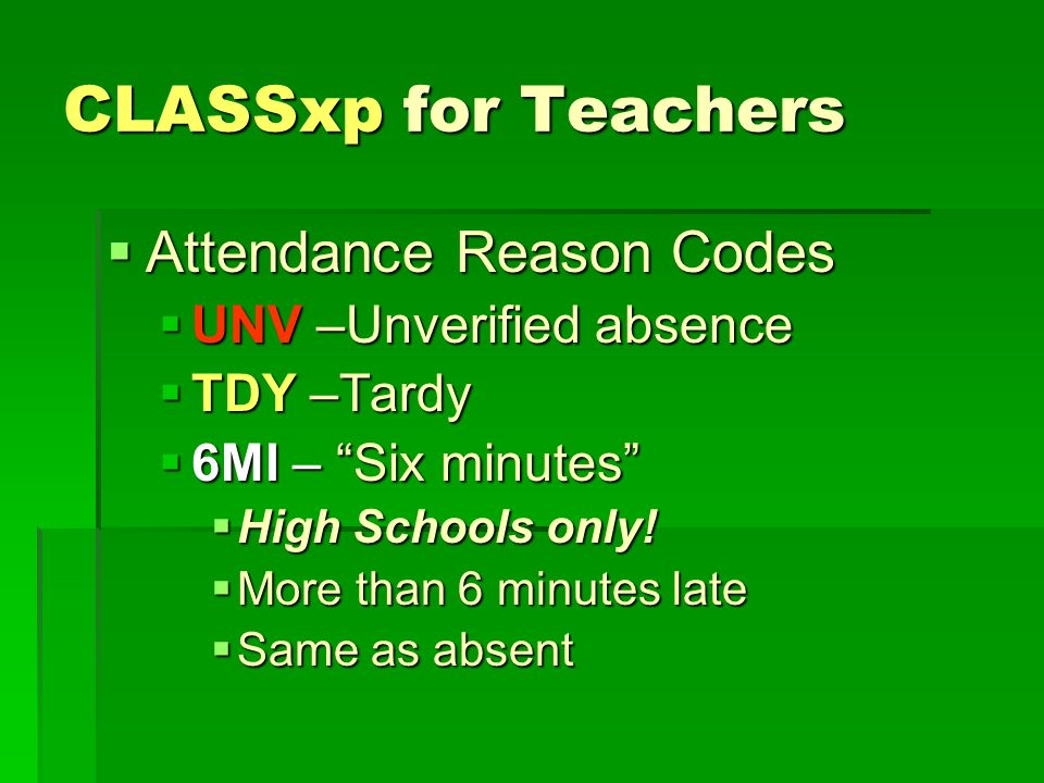 CLASSxp for Teachers Attendance Reason Codes Attendance Reason Codes UNV –Unverified absence UNV –Unverified absence TDY –Tardy TDY –Tardy 6MI – Six minutes 6MI – Six minutes High Schools only.