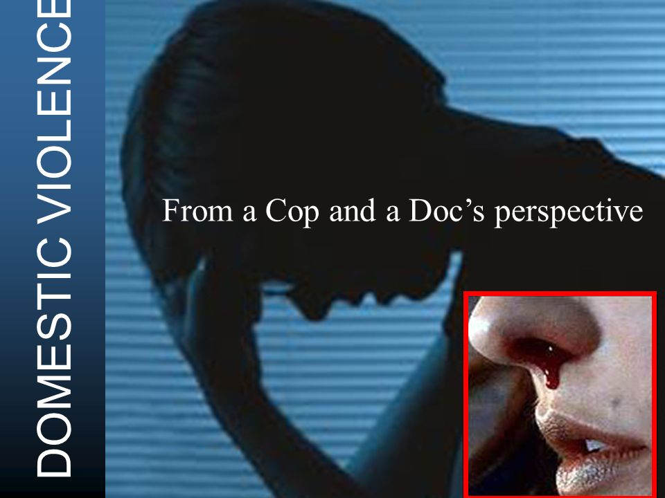 DOMESTIC VIOLENCE From a Cop and a Docs perspective