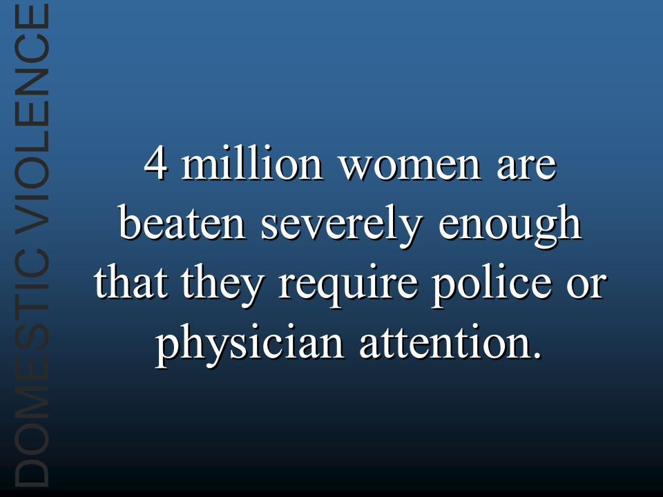 DOMESTIC VIOLENCE 4 million women are beaten severely enough that they require police or physician attention.