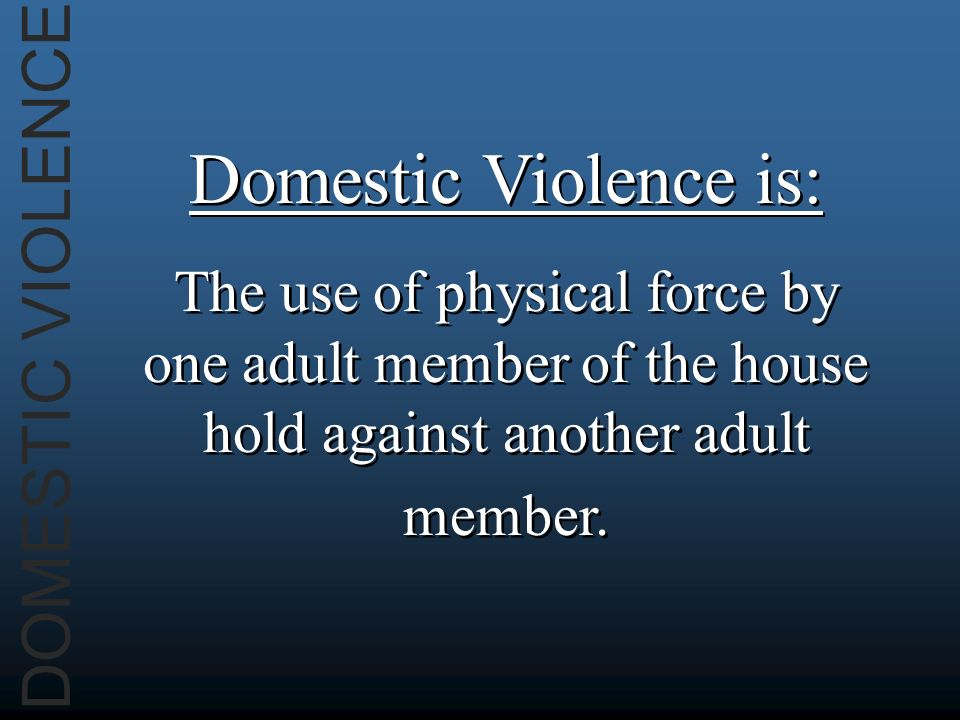 DOMESTIC VIOLENCE Domestic Violence is: The use of physical force by one adult member of the house hold against another adult member.