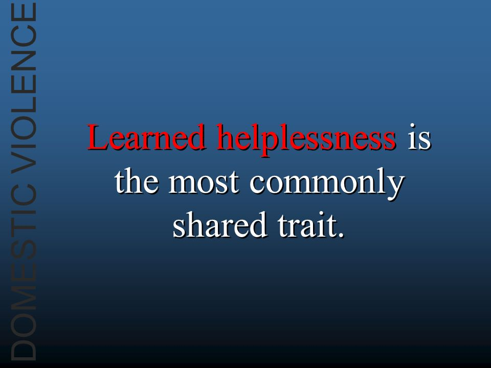 DOMESTIC VIOLENCE Learned helplessness is the most commonly shared trait.