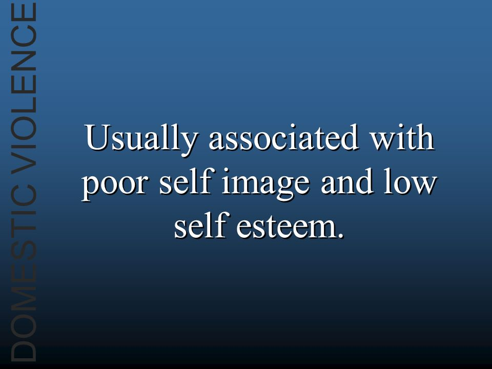 DOMESTIC VIOLENCE Usually associated with poor self image and low self esteem.