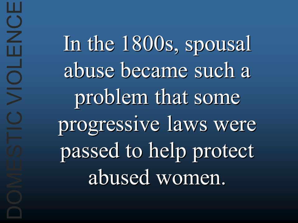 DOMESTIC VIOLENCE In the 1800s, spousal abuse became such a problem that some progressive laws were passed to help protect abused women.
