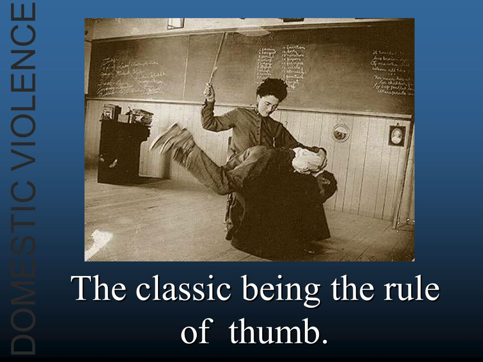 DOMESTIC VIOLENCE The classic being the rule of thumb.