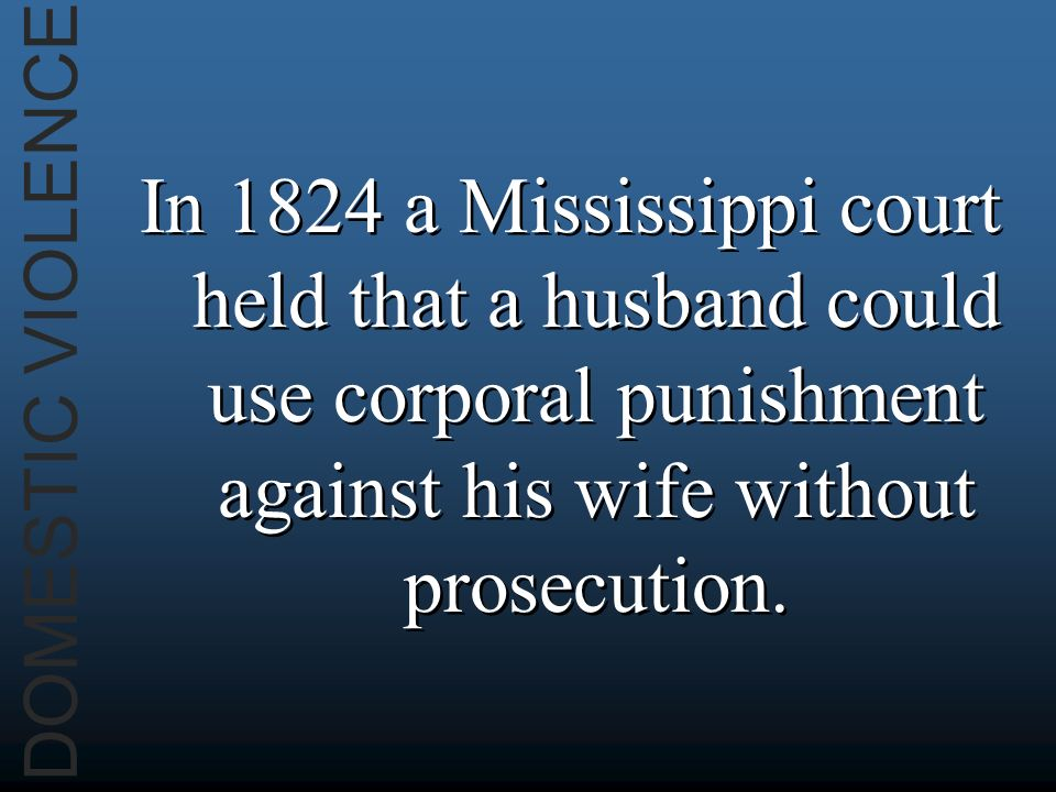 DOMESTIC VIOLENCE In 1824 a Mississippi court held that a husband could use corporal punishment against his wife without prosecution.
