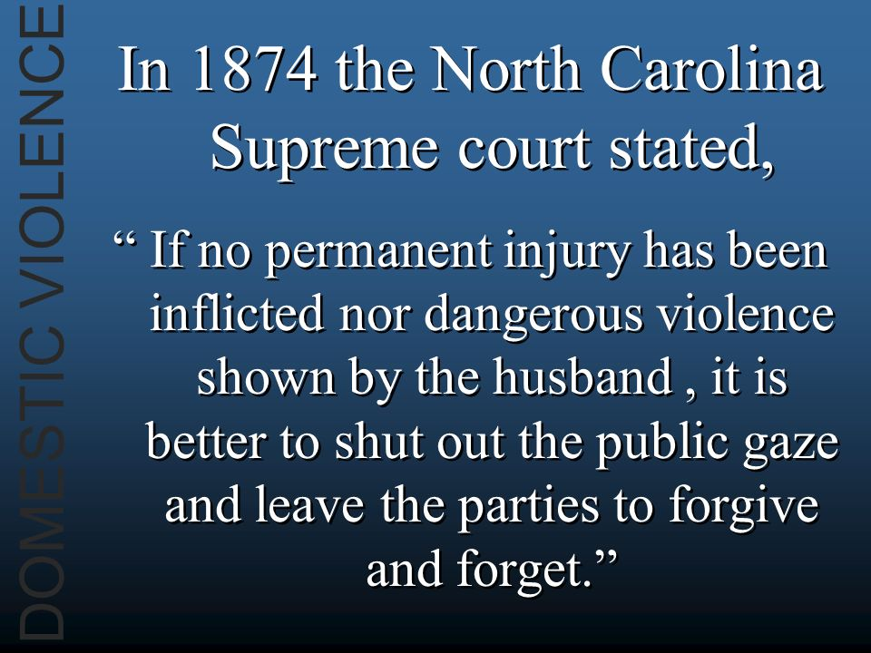 DOMESTIC VIOLENCE In 1874 the North Carolina Supreme court stated, If no permanent injury has been inflicted nor dangerous violence shown by the husband, it is better to shut out the public gaze and leave the parties to forgive and forget.
