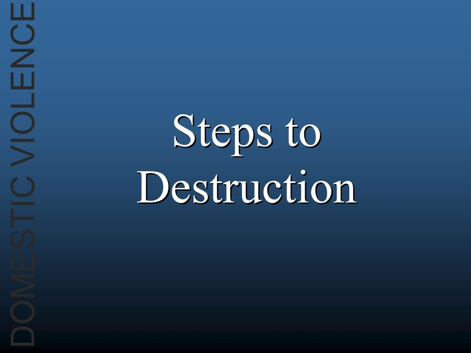 DOMESTIC VIOLENCE Steps to Destruction