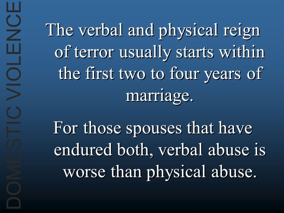 DOMESTIC VIOLENCE The verbal and physical reign of terror usually starts within the first two to four years of marriage.