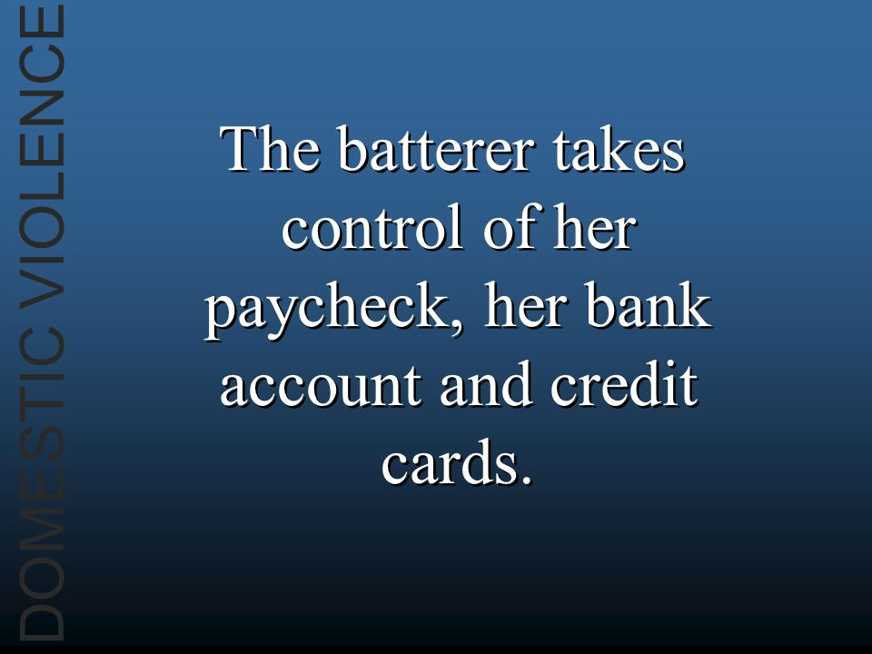DOMESTIC VIOLENCE The batterer takes control of her paycheck, her bank account and credit cards.