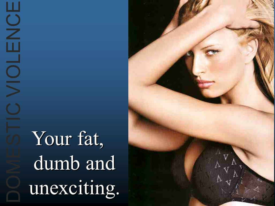 DOMESTIC VIOLENCE Your fat, dumb and unexciting.