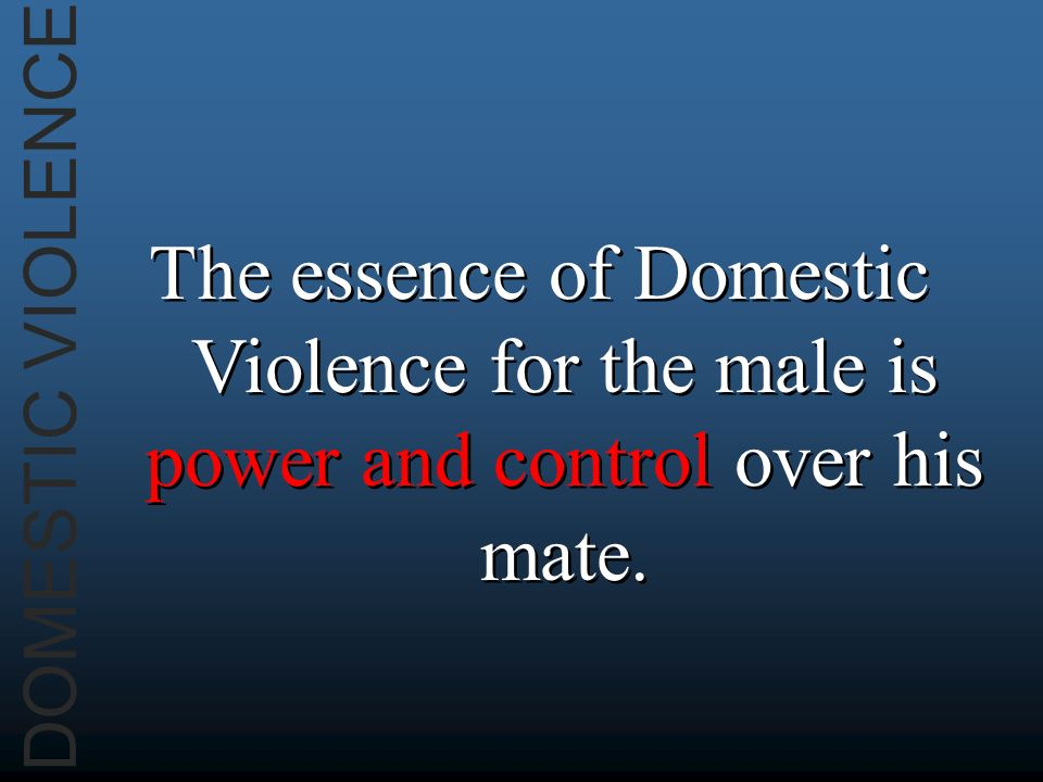 DOMESTIC VIOLENCE The essence of Domestic Violence for the male is power and control over his mate.