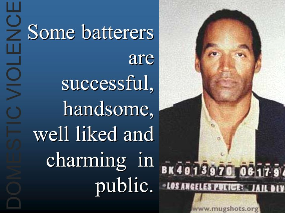 DOMESTIC VIOLENCE Some batterers are successful, handsome, well liked and charming in public.
