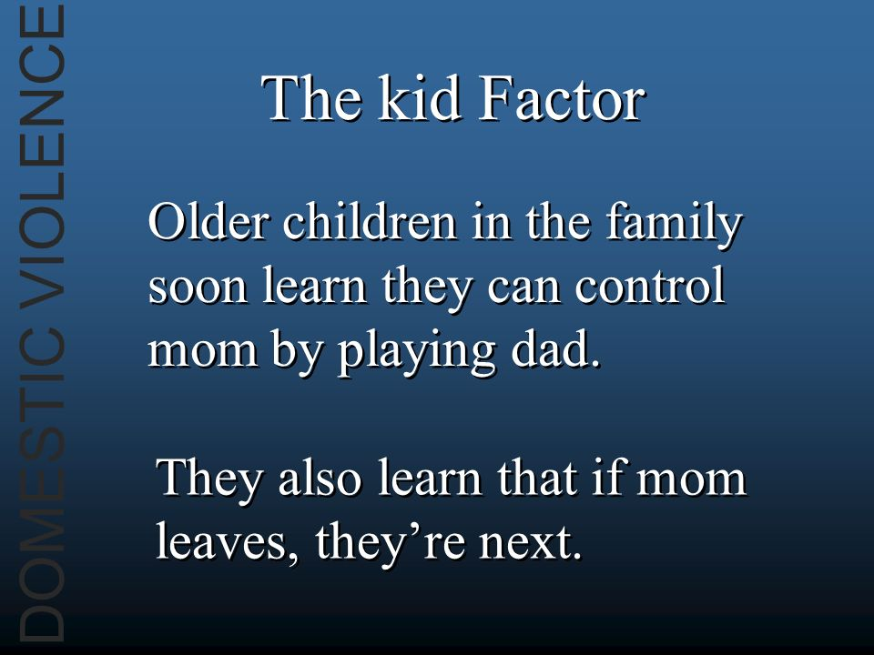 DOMESTIC VIOLENCE The kid Factor Older children in the family soon learn they can control mom by playing dad. They also learn that if mom leaves, they