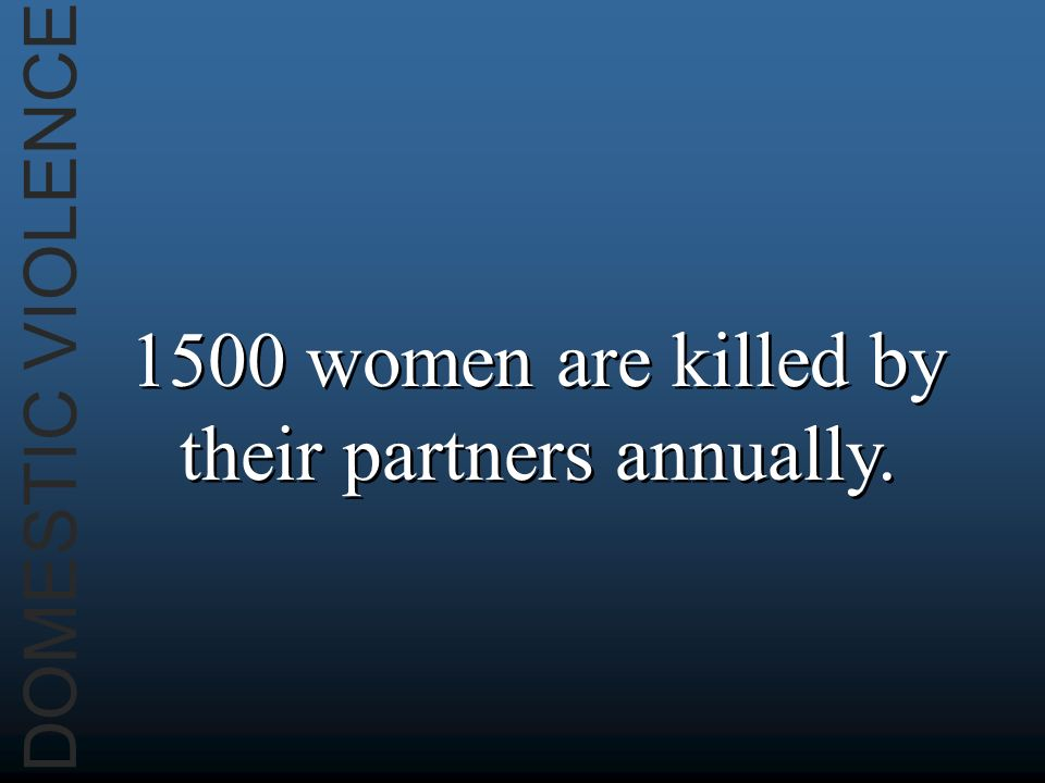 DOMESTIC VIOLENCE 1500 women are killed by their partners annually.
