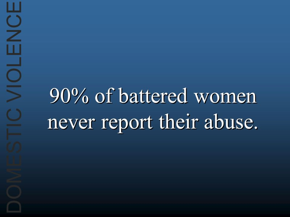 DOMESTIC VIOLENCE 90% of battered women never report their abuse.