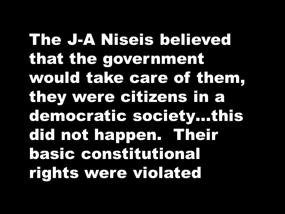 The J-A Niseis believed that the government would take care of them, they were citizens in a democratic society…this did not happen.