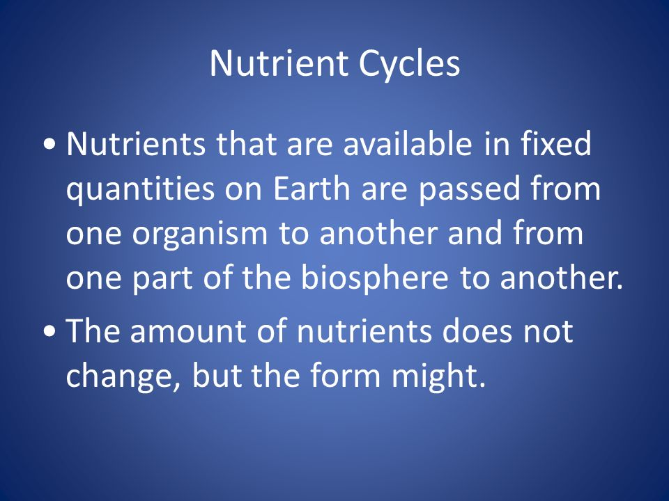 Nutrient Cycles Nutrients that are available in fixed quantities on Earth are passed from one organism to another and from one part of the biosphere t