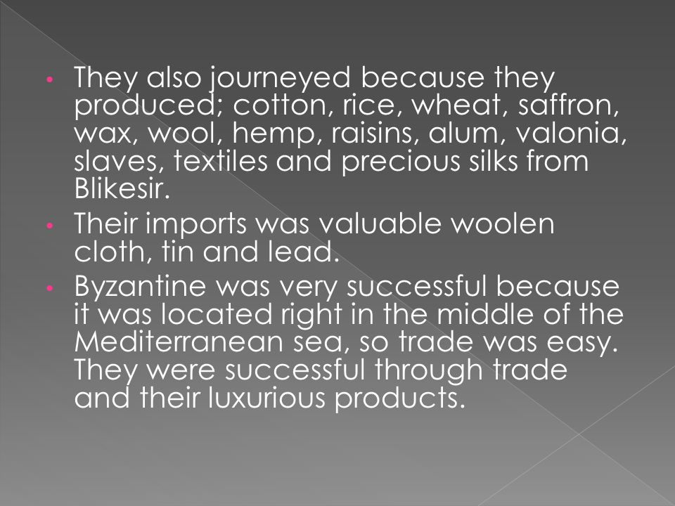They also journeyed because they produced; cotton, rice, wheat, saffron, wax, wool, hemp, raisins, alum, valonia, slaves, textiles and precious silks from Blikesir.